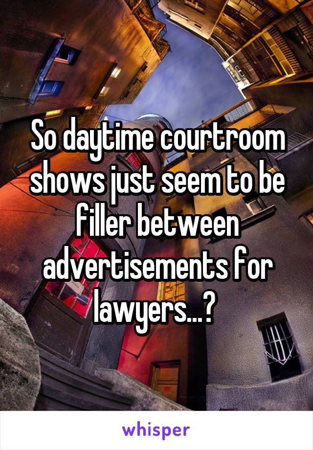 So daytime courtroom shows just seem to be filler between advertisements for lawyers...?
