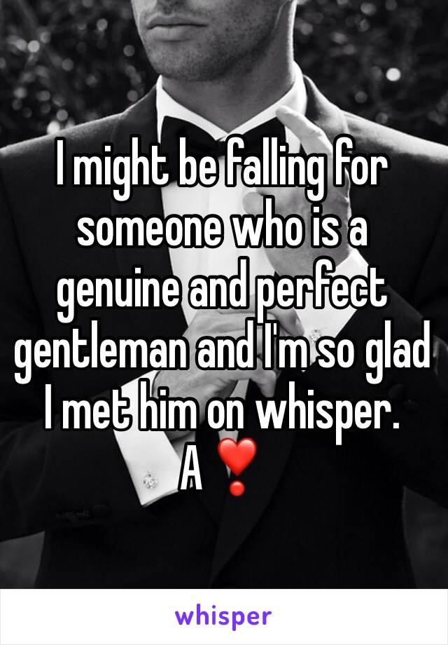 I might be falling for someone who is a genuine and perfect gentleman and I'm so glad I met him on whisper.  A❣️