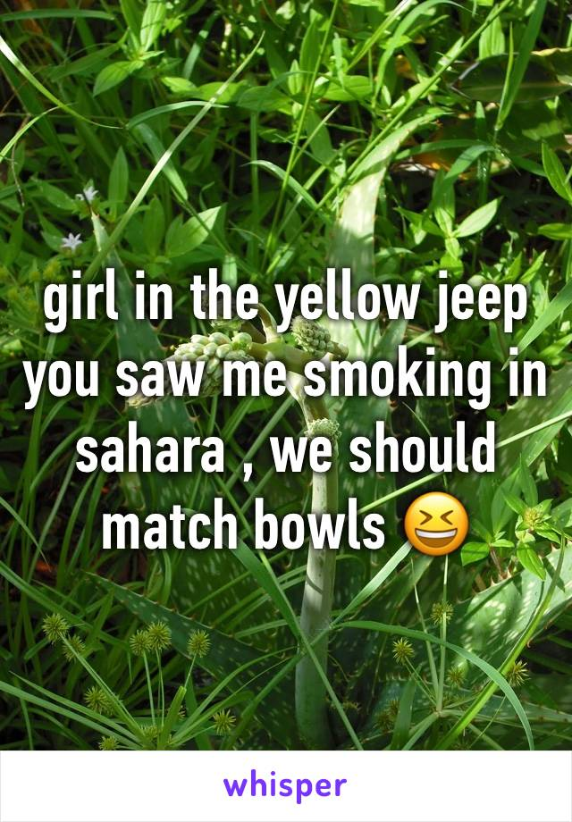 girl in the yellow jeep  you saw me smoking in sahara , we should match bowls 😆