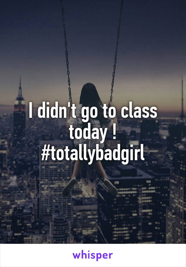 I didn't go to class today ! #totallybadgirl