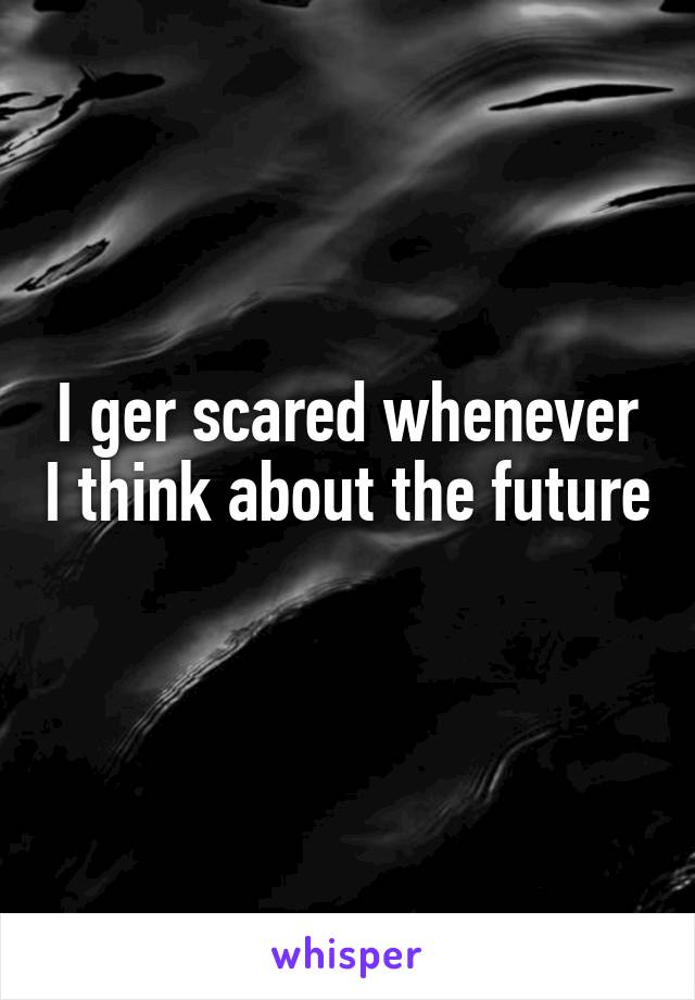 I ger scared whenever I think about the future