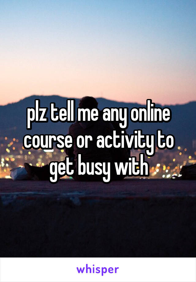 plz tell me any online course or activity to get busy with