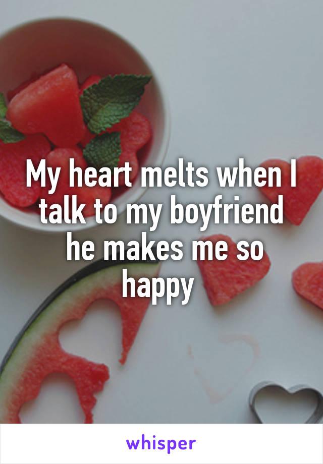 My heart melts when I talk to my boyfriend  he makes me so happy