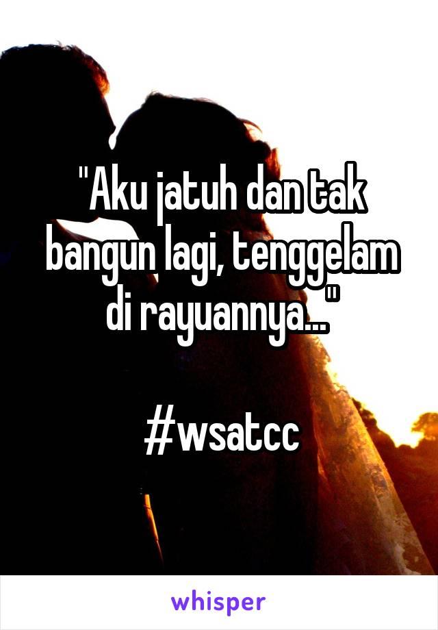 """""""Aku jatuh dan tak bangun lagi, tenggelam di rayuannya...""""  #wsatcc"""
