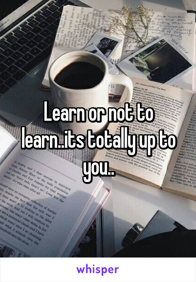 Learn or not to learn..its totally up to you..