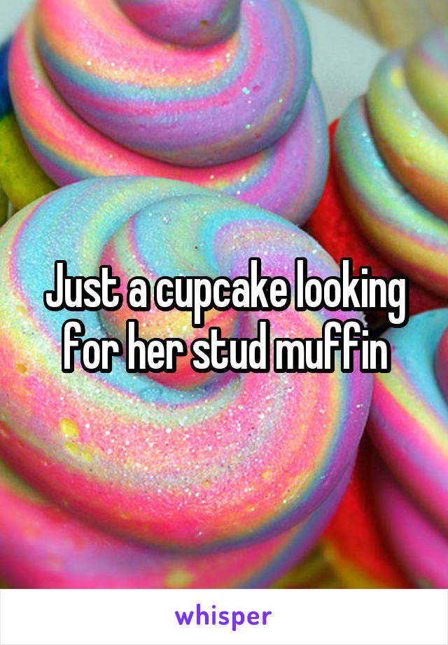 Just a cupcake looking for her stud muffin