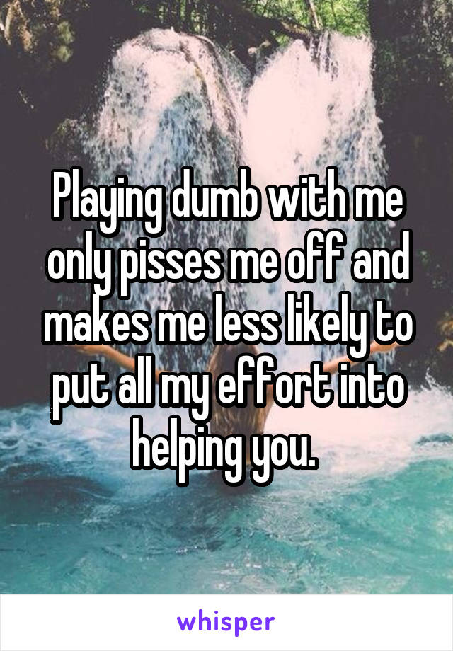 Playing dumb with me only pisses me off and makes me less likely to put all my effort into helping you.