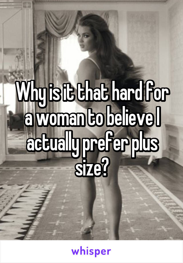 Why is it that hard for a woman to believe I actually prefer plus size?