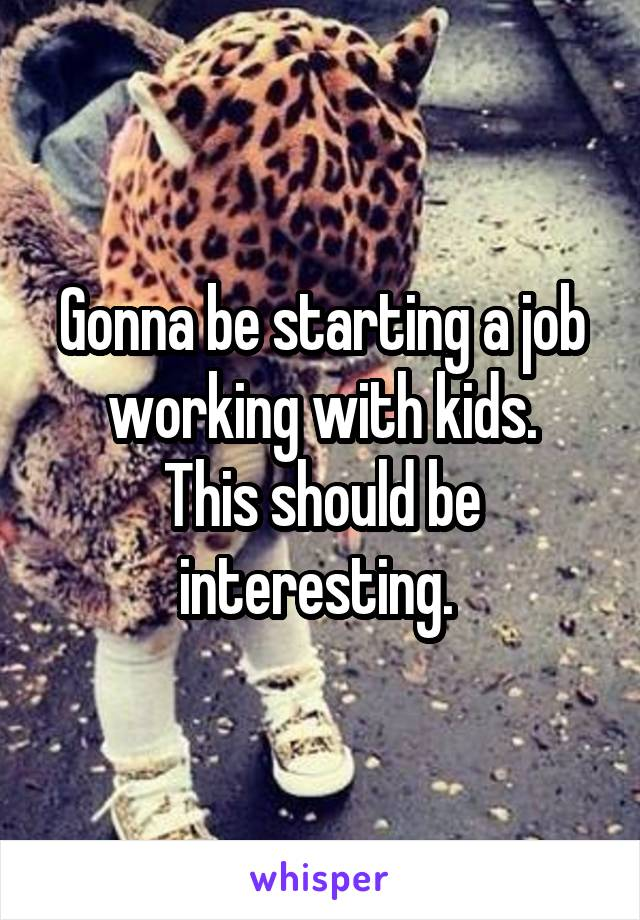 Gonna be starting a job working with kids. This should be interesting.