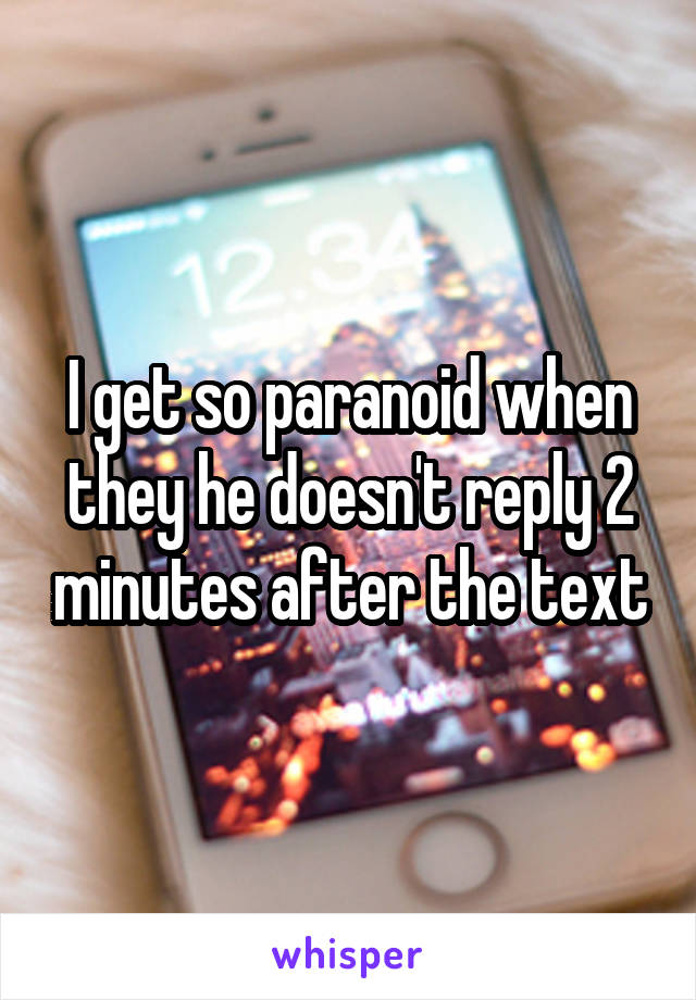 I get so paranoid when they he doesn't reply 2 minutes after the text