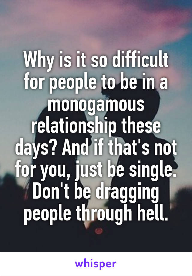 Why is it so difficult for people to be in a monogamous relationship these days? And if that's not for you, just be single. Don't be dragging people through hell.