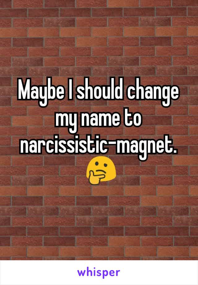 Maybe I should change my name to narcissistic-magnet.  🤔