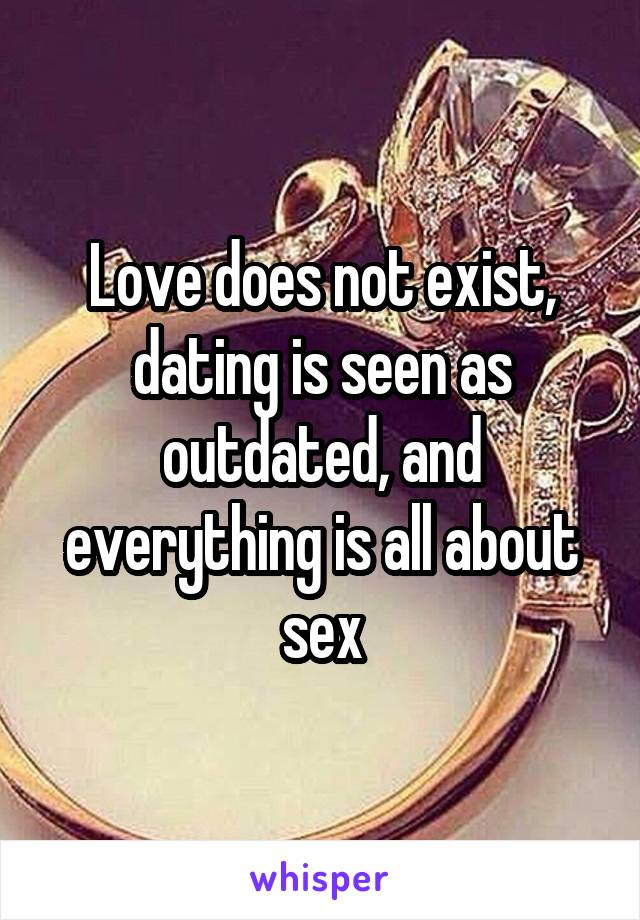 Love does not exist, dating is seen as outdated, and everything is all about sex