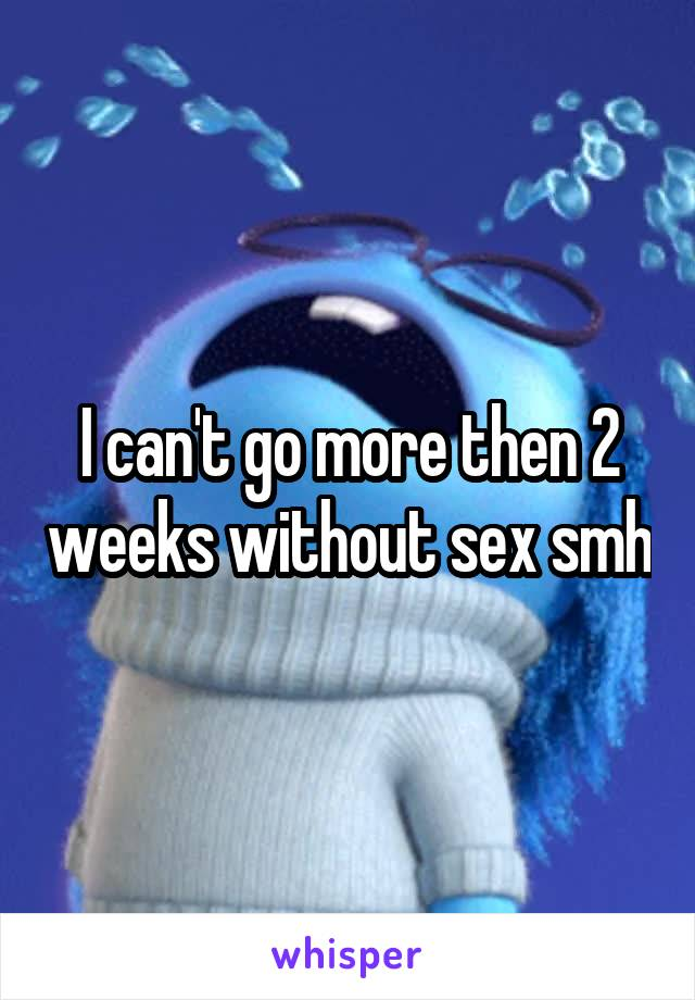 I can't go more then 2 weeks without sex smh