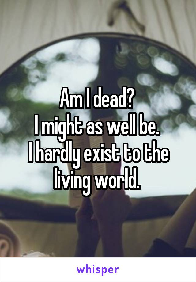 Am I dead?  I might as well be.  I hardly exist to the living world.