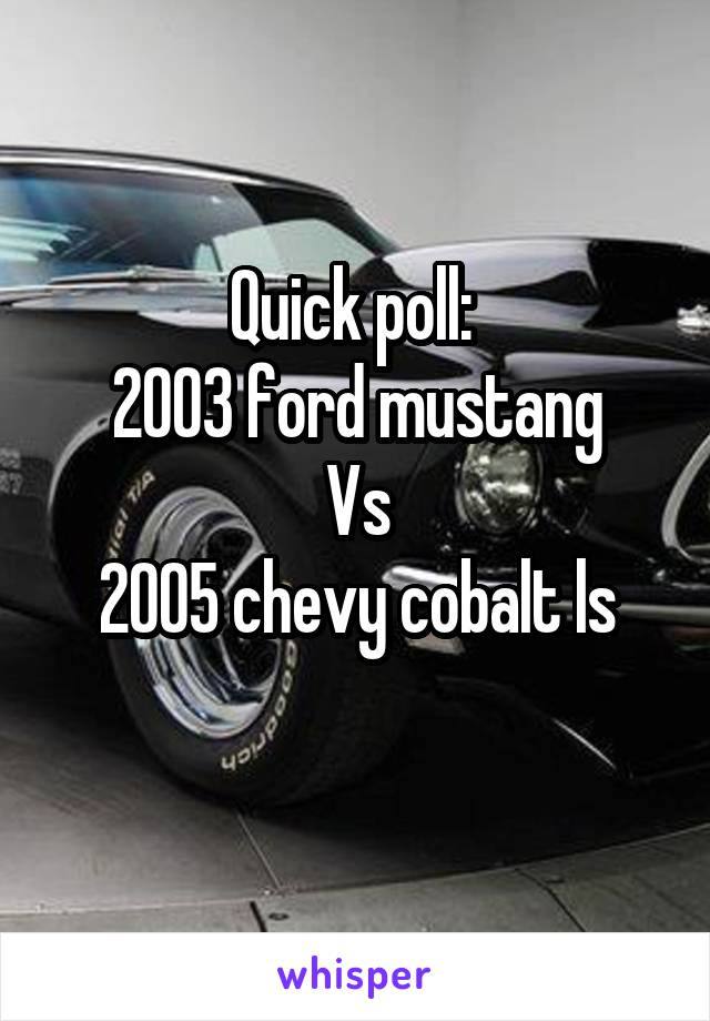 Quick poll:  2003 ford mustang Vs 2005 chevy cobalt ls
