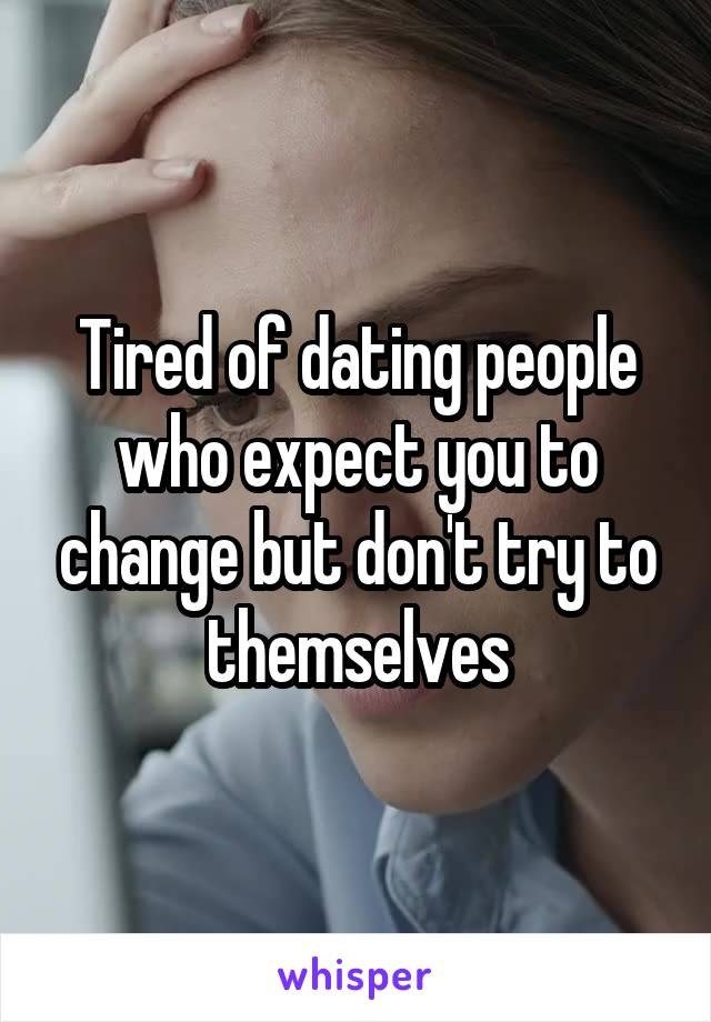 Tired of dating people who expect you to change but don't try to themselves
