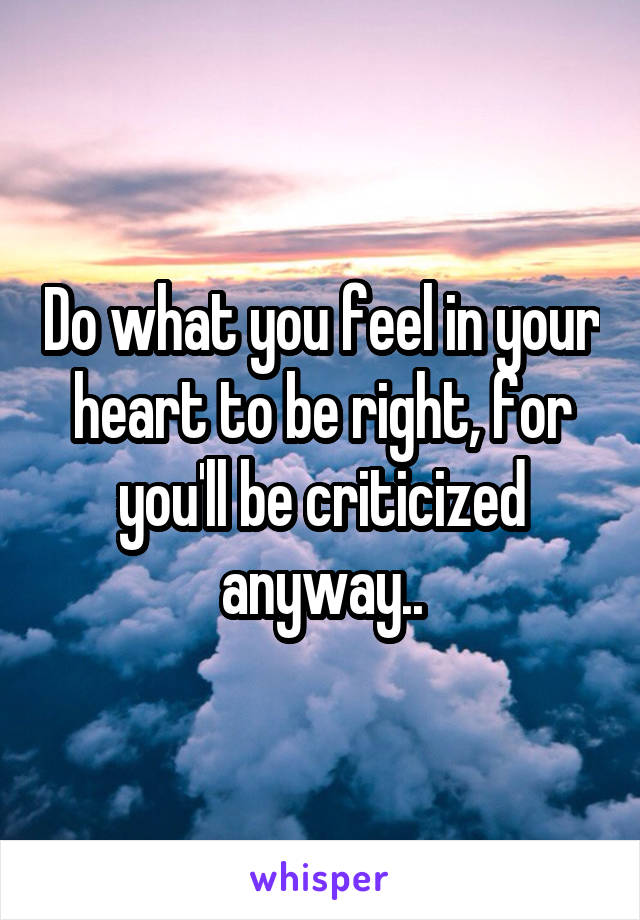 Do what you feel in your heart to be right, for you'll be criticized anyway..