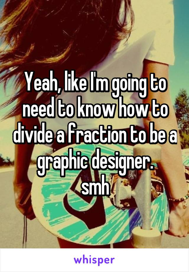 Yeah, like I'm going to need to know how to divide a fraction to be a graphic designer. smh