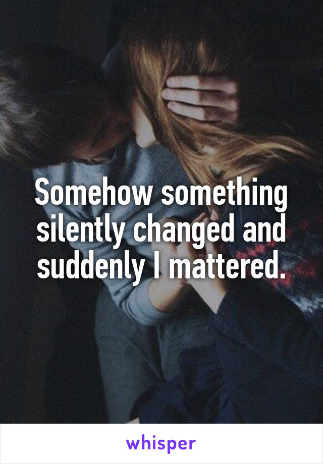Somehow something silently changed and suddenly I mattered.