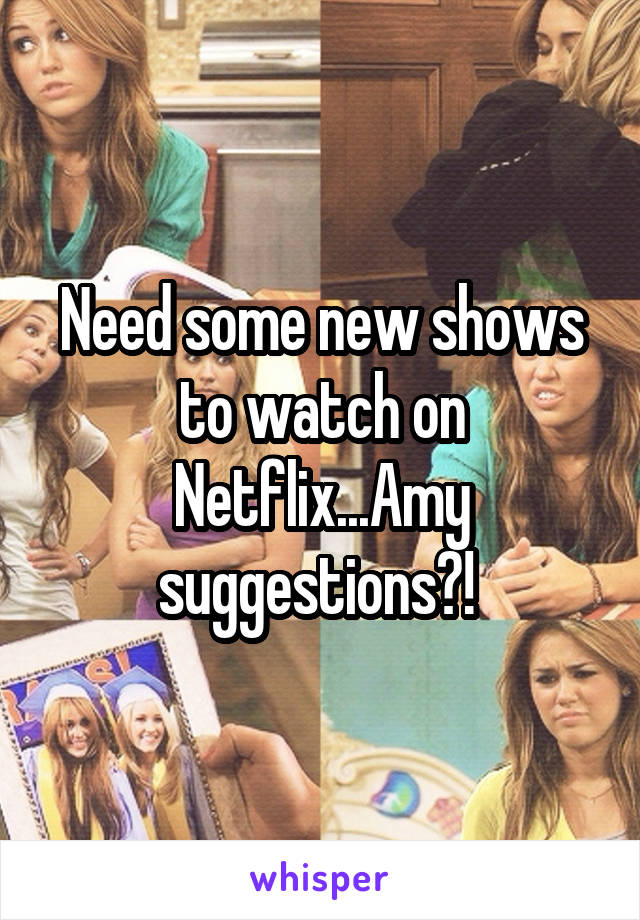 Need some new shows to watch on Netflix...Amy suggestions?!