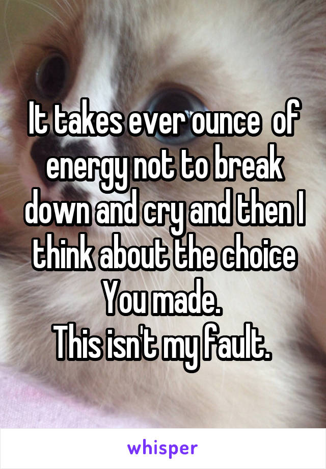 It takes ever ounce  of energy not to break down and cry and then I think about the choice You made.  This isn't my fault.