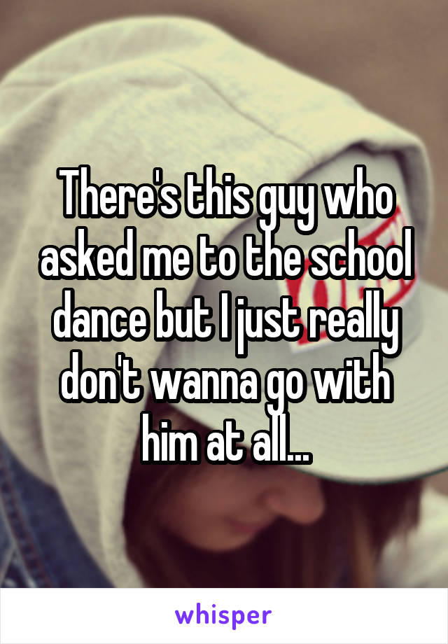 There's this guy who asked me to the school dance but I just really don't wanna go with him at all...