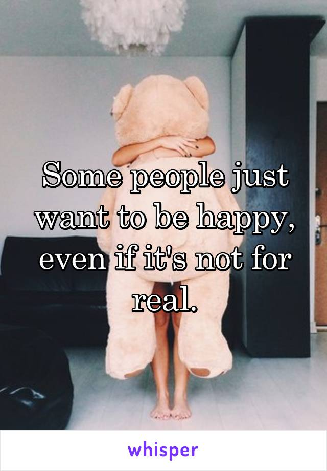 Some people just want to be happy, even if it's not for real.