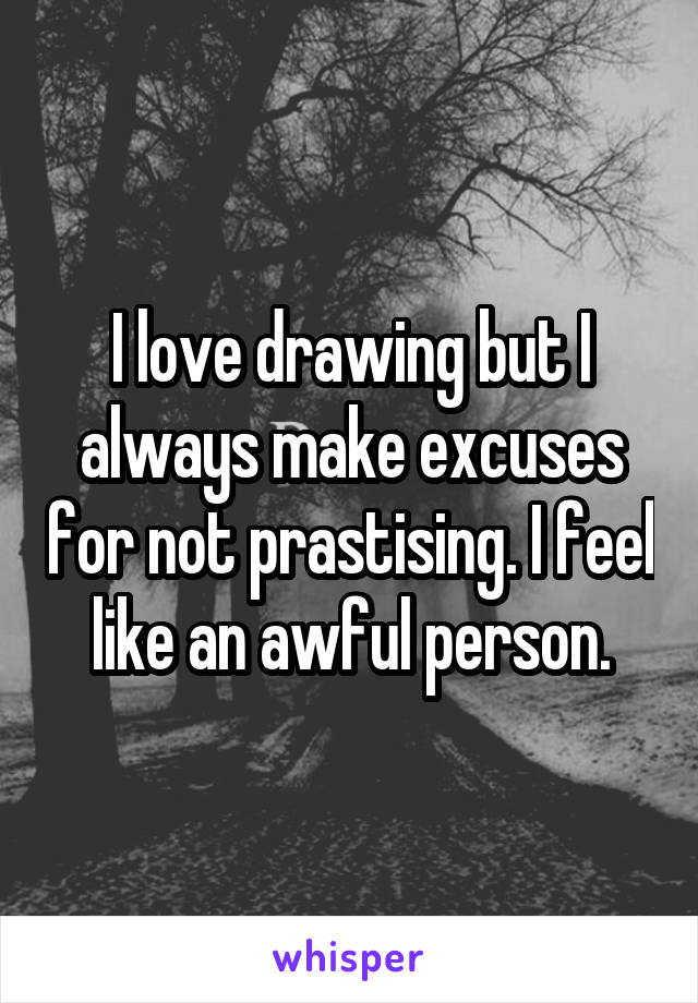 I love drawing but I always make excuses for not prastising. I feel like an awful person.