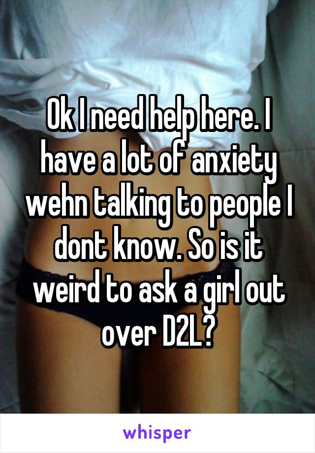 Ok I need help here. I have a lot of anxiety wehn talking to people I dont know. So is it weird to ask a girl out over D2L?