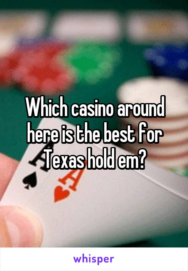 Which casino around here is the best for Texas hold em?