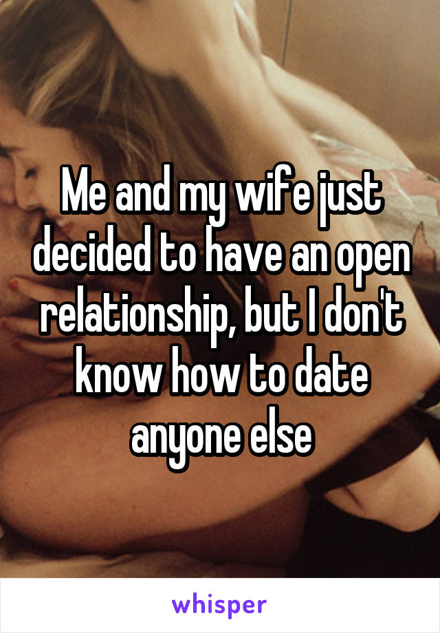 Me and my wife just decided to have an open relationship, but I don't know how to date anyone else