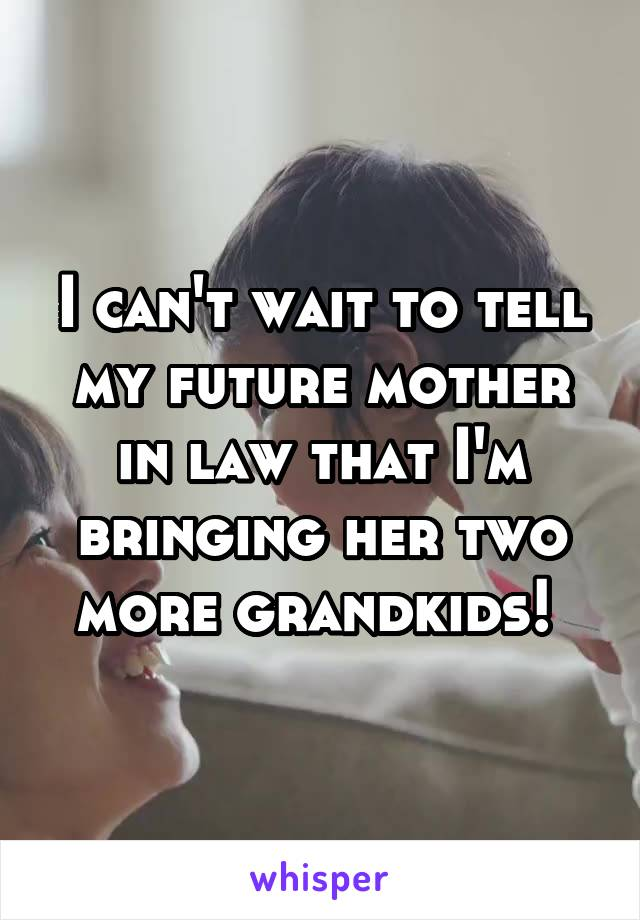 I can't wait to tell my future mother in law that I'm bringing her two more grandkids!