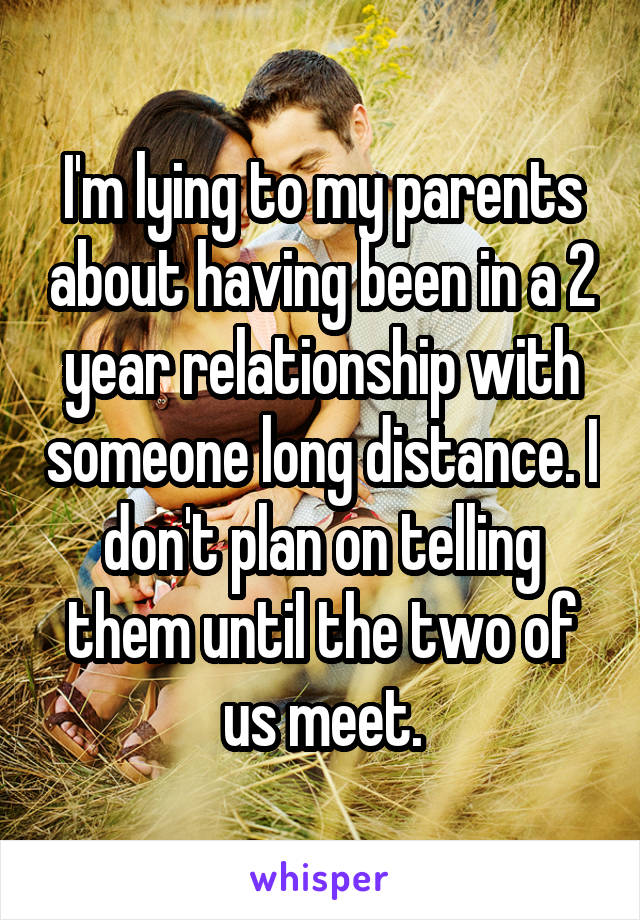 I'm lying to my parents about having been in a 2 year relationship with someone long distance. I don't plan on telling them until the two of us meet.