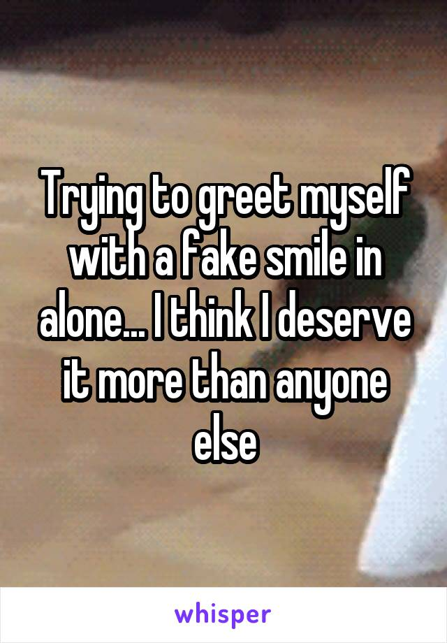 Trying to greet myself with a fake smile in alone... I think I deserve it more than anyone else