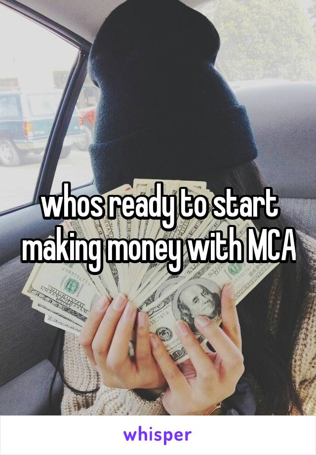 whos ready to start making money with MCA