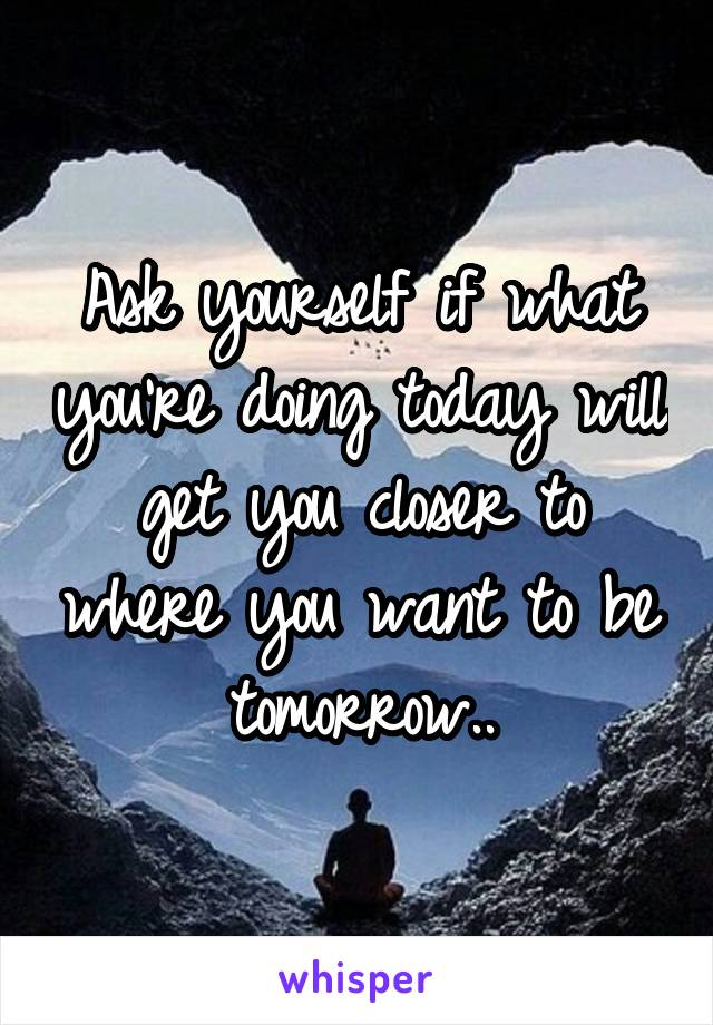 Ask yourself if what you're doing today will get you closer to where you want to be tomorrow..