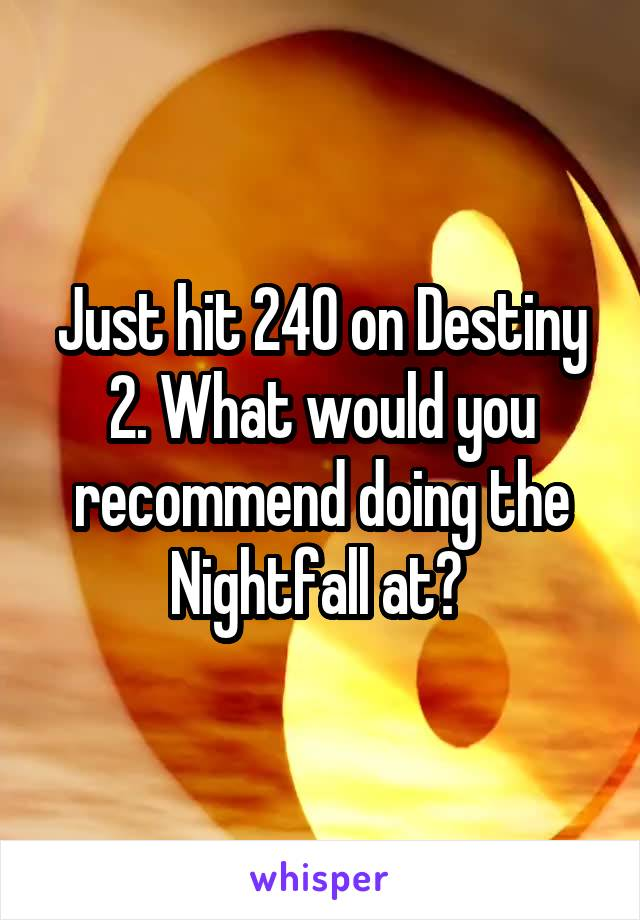 Just hit 240 on Destiny 2. What would you recommend doing the Nightfall at?