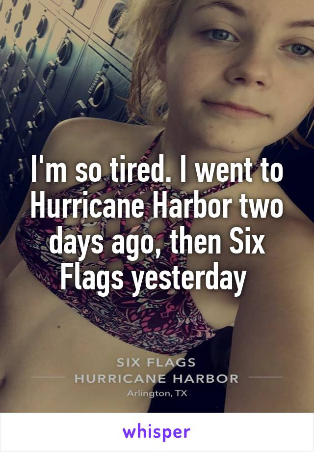 I'm so tired. I went to Hurricane Harbor two days ago, then Six Flags yesterday