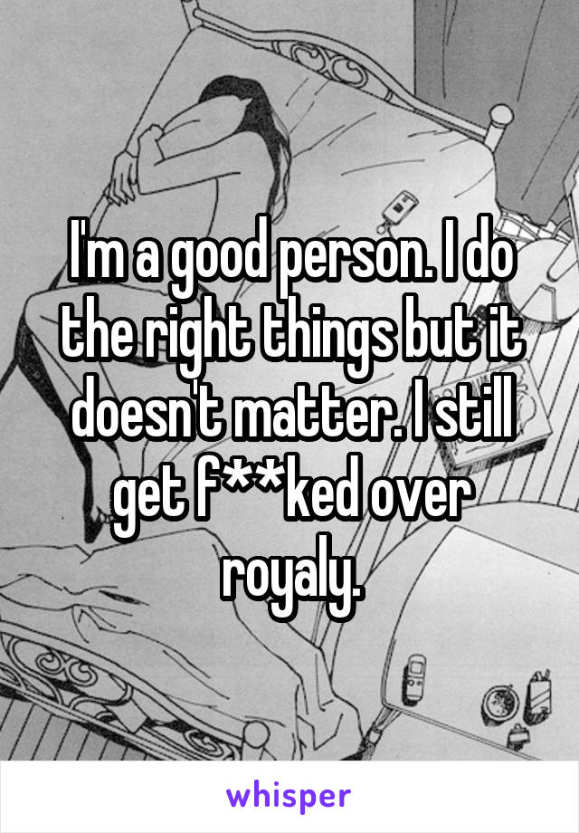I'm a good person. I do the right things but it doesn't matter. I still get f**ked over royaly.