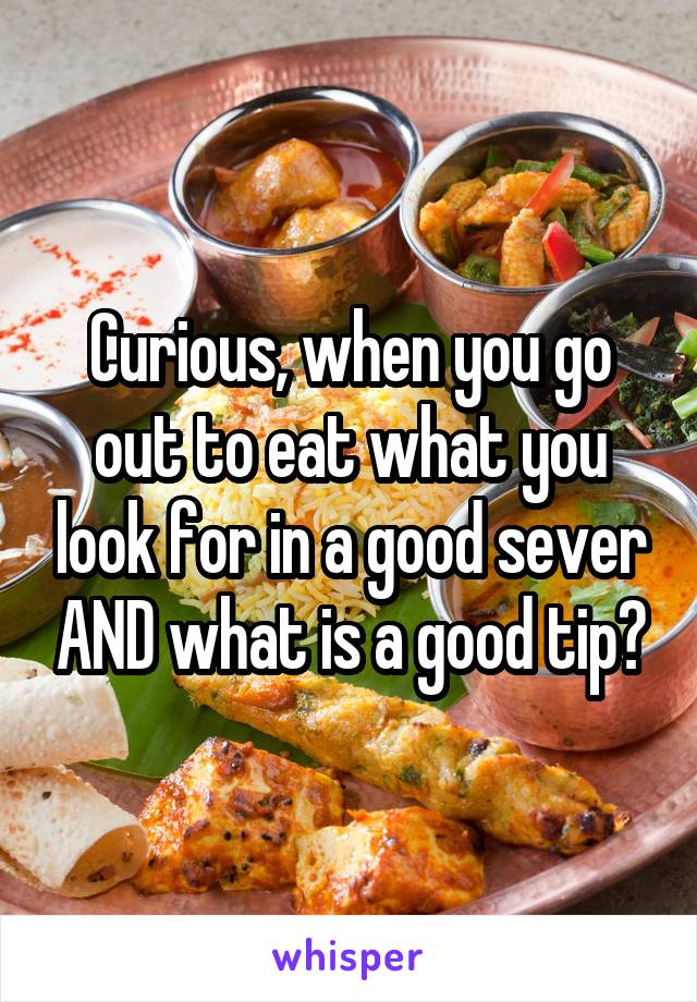 Curious, when you go out to eat what you look for in a good sever AND what is a good tip?