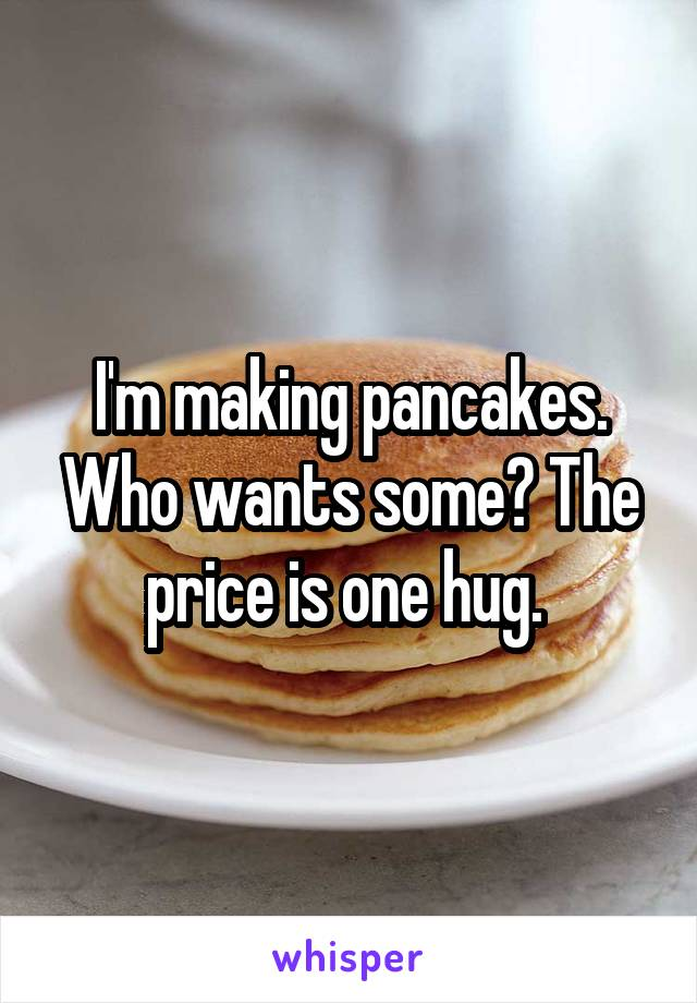 I'm making pancakes. Who wants some? The price is one hug.