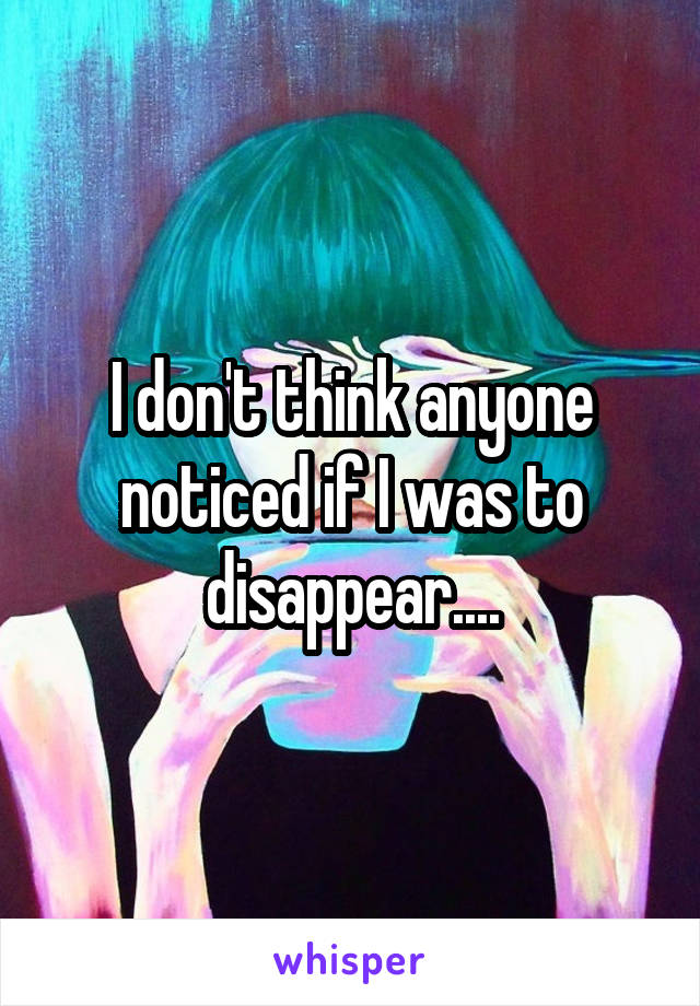 I don't think anyone noticed if I was to disappear....