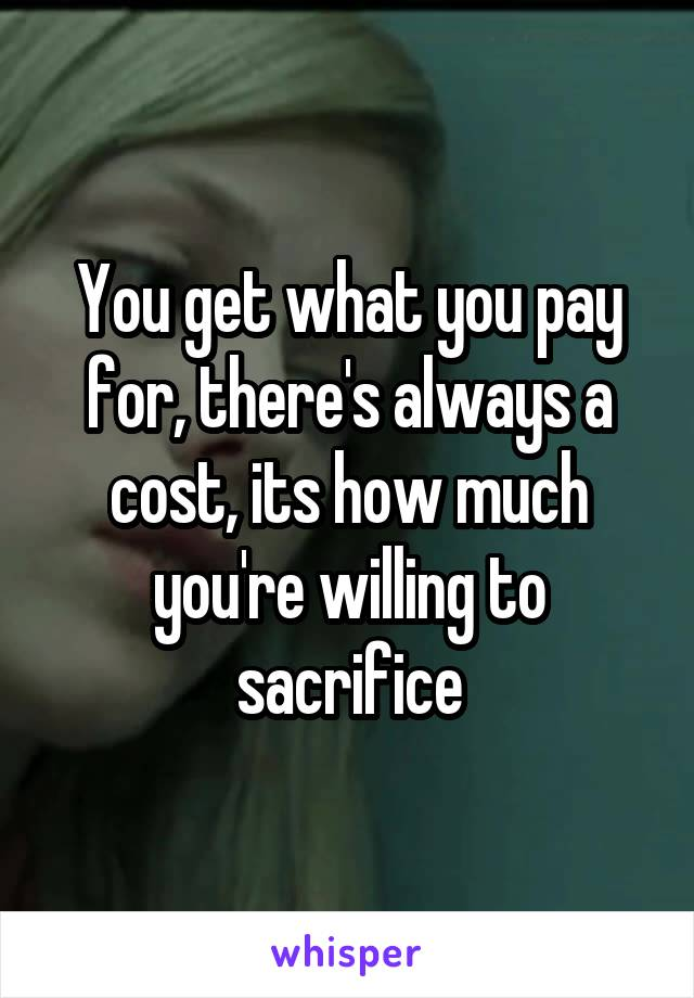 You get what you pay for, there's always a cost, its how much you're willing to sacrifice