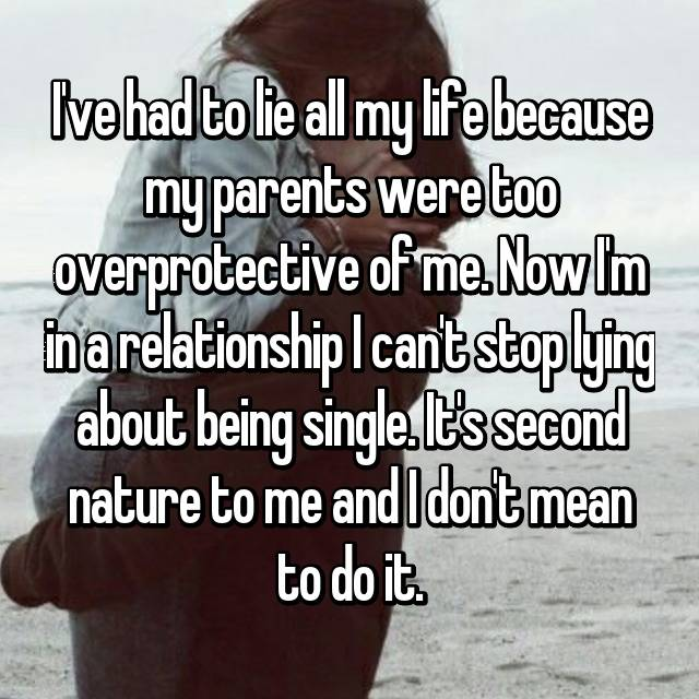 I've had to lie all my life because my parents were too overprotective of me. Now I'm in a relationship I can't stop lying about being single. It's second nature to me and I don't mean to do it.