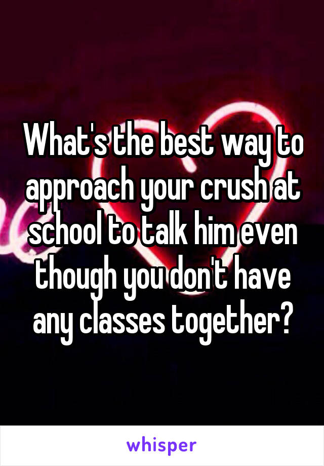 What's the best way to approach your crush at school to talk him even though you don't have any classes together?