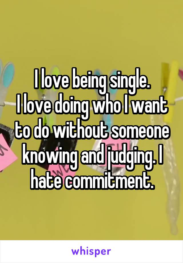 I love being single. I love doing who I want to do without someone knowing and judging. I hate commitment.