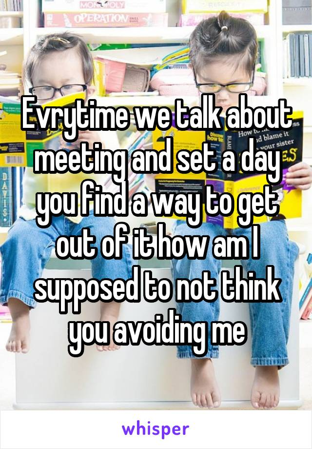 Evrytime we talk about meeting and set a day you find a way to get out of it how am I supposed to not think you avoiding me