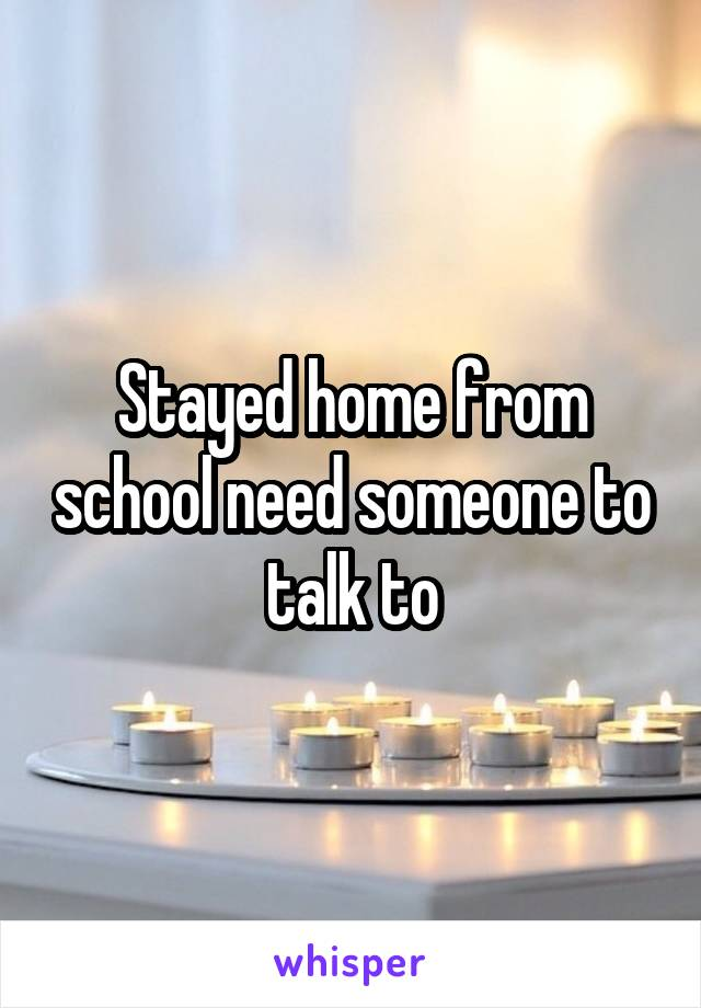 Stayed home from school need someone to talk to