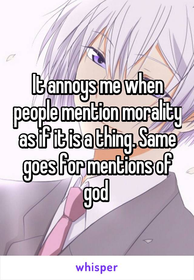 It annoys me when people mention morality as if it is a thing. Same goes for mentions of god
